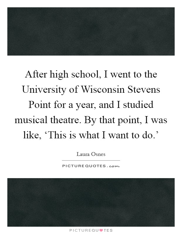 After high school, I went to the University of Wisconsin Stevens Point for a year, and I studied musical theatre. By that point, I was like, 'This is what I want to do.' Picture Quote #1