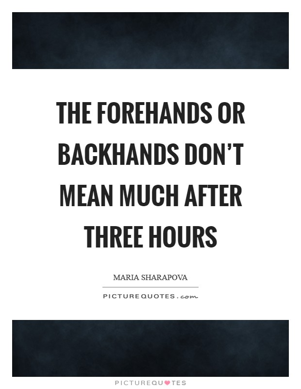 The forehands or backhands don't mean much after three hours Picture Quote #1