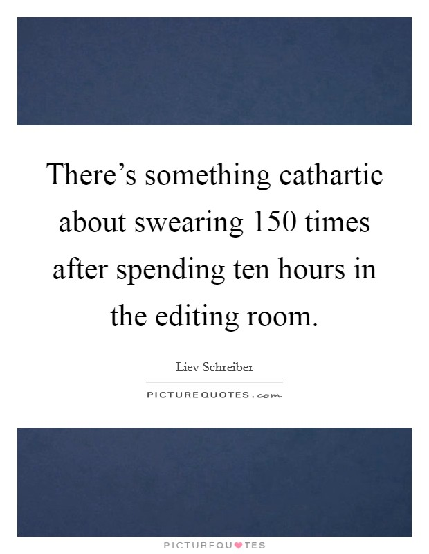 There's something cathartic about swearing 150 times after spending ten hours in the editing room Picture Quote #1