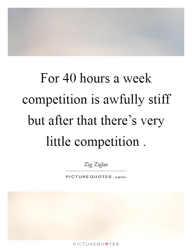 For 40 hours a week competition is awfully stiff but after that there's very little competition  Picture Quote #1
