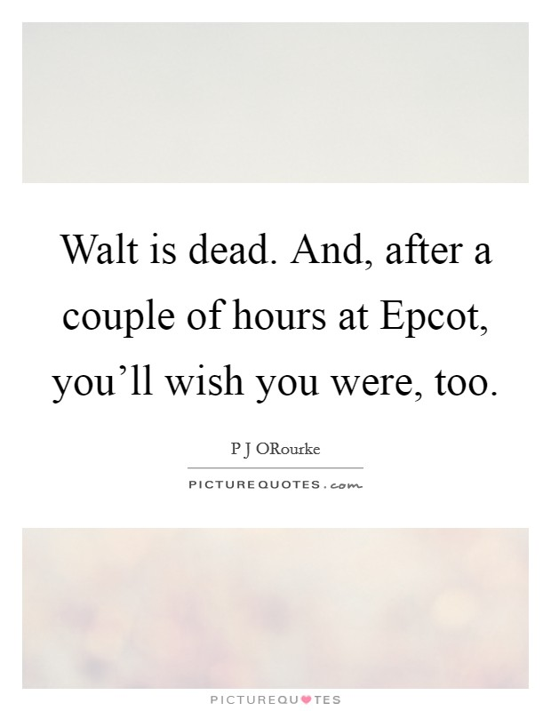 Walt is dead. And, after a couple of hours at Epcot, you'll wish you were, too Picture Quote #1
