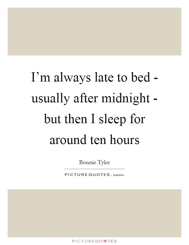 I'm always late to bed - usually after midnight - but then I sleep for around ten hours Picture Quote #1