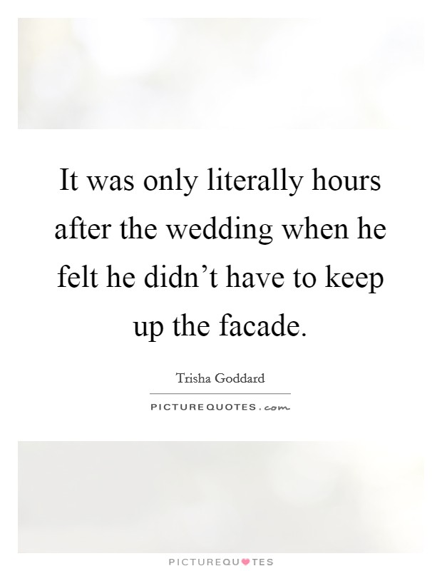 It was only literally hours after the wedding when he felt he didn't have to keep up the facade Picture Quote #1