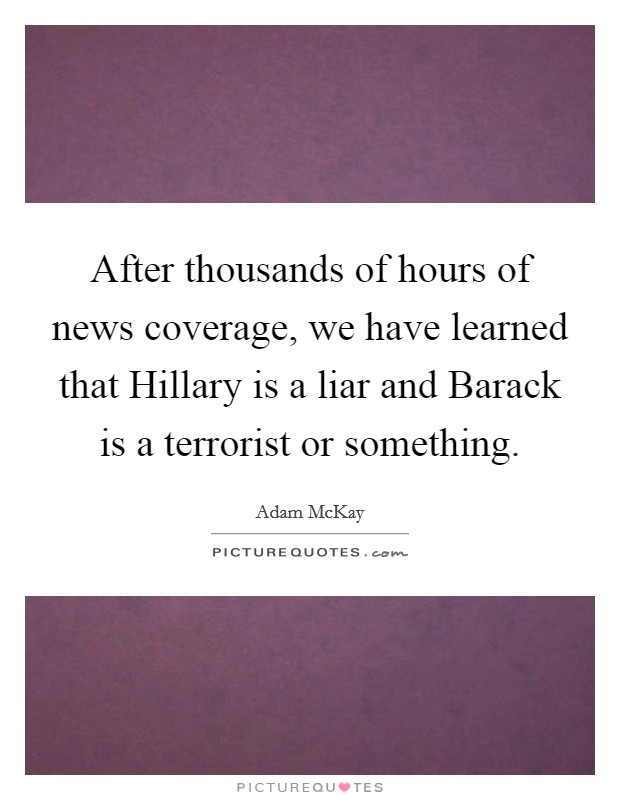 After thousands of hours of news coverage, we have learned that Hillary is a liar and Barack is a terrorist or something Picture Quote #1