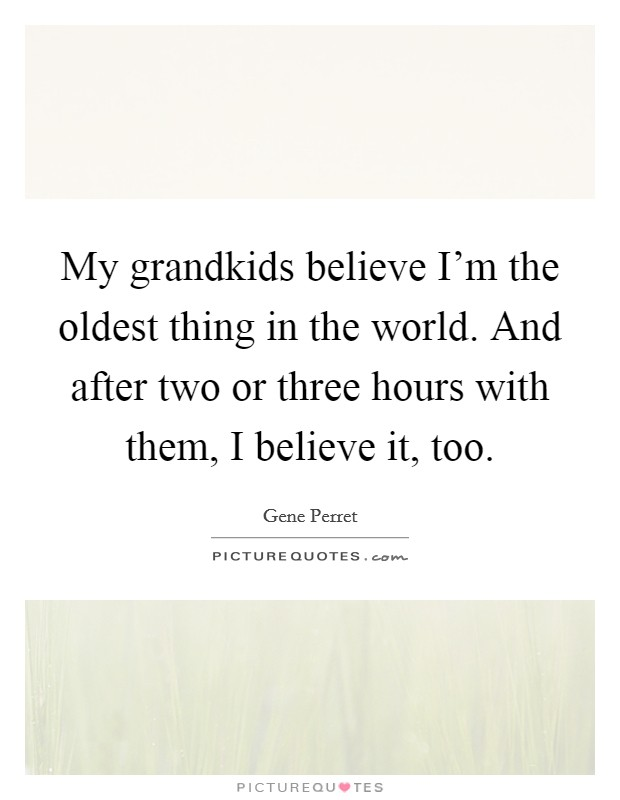 My grandkids believe I'm the oldest thing in the world. And after two or three hours with them, I believe it, too Picture Quote #1