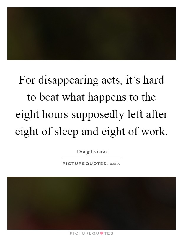 For disappearing acts, it's hard to beat what happens to the eight hours supposedly left after eight of sleep and eight of work Picture Quote #1