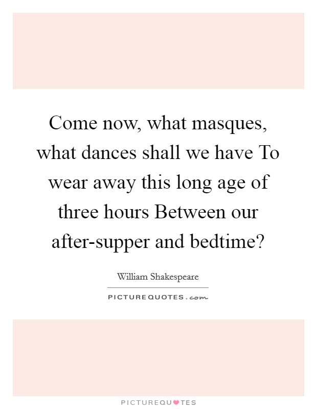 Come now, what masques, what dances shall we have To wear away this long age of three hours Between our after-supper and bedtime? Picture Quote #1