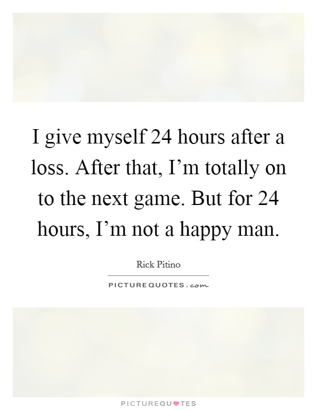 I give myself 24 hours after a loss. After that, I'm totally on to the next game. But for 24 hours, I'm not a happy man. Picture Quote #1