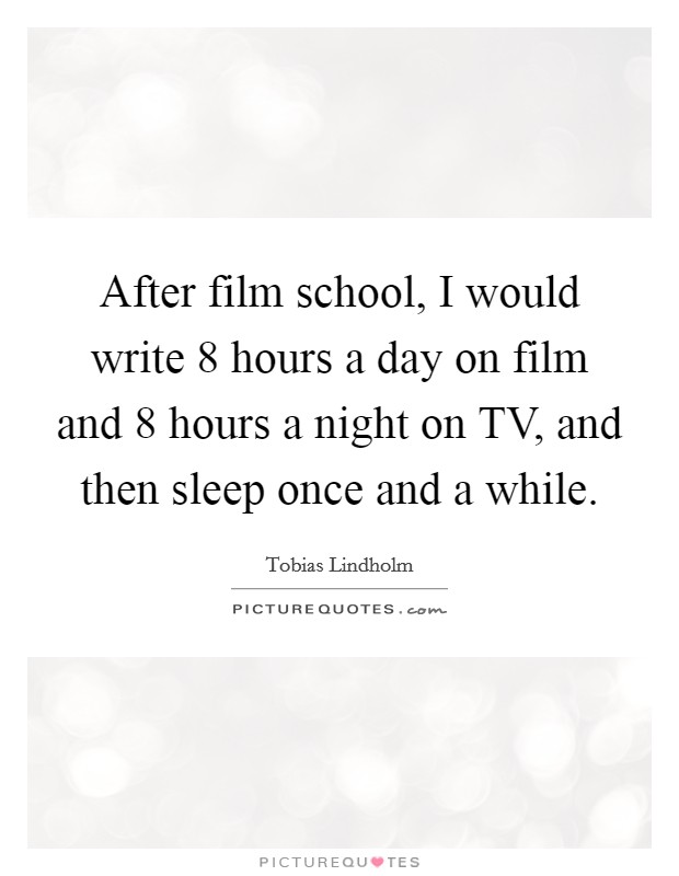 After film school, I would write 8 hours a day on film and 8 hours a night on TV, and then sleep once and a while Picture Quote #1