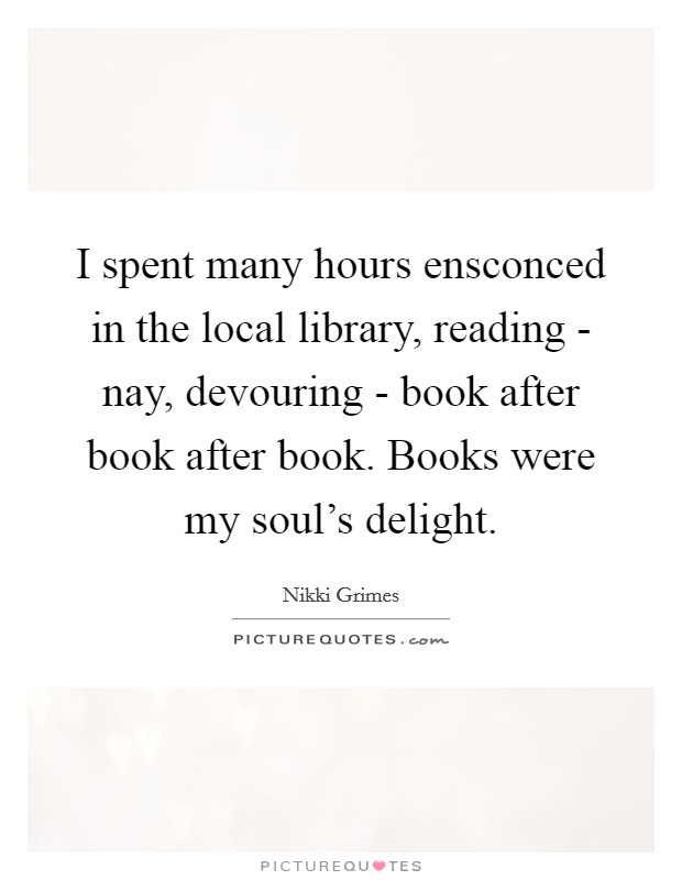 I spent many hours ensconced in the local library, reading - nay, devouring - book after book after book. Books were my soul's delight Picture Quote #1