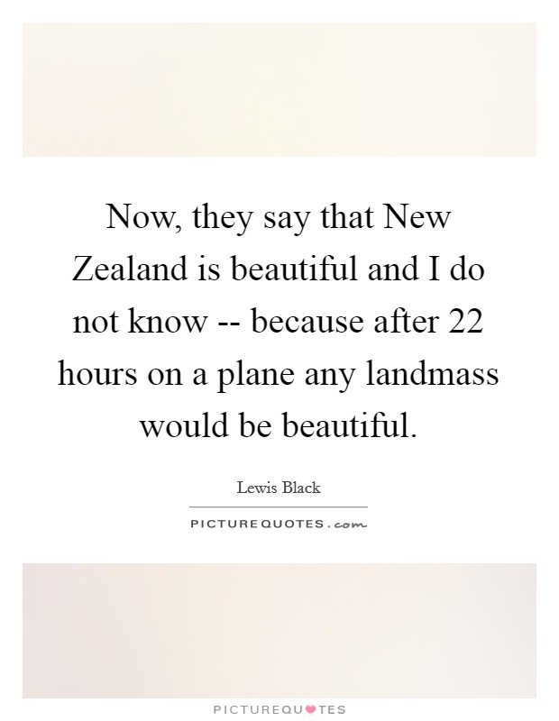 Now, they say that New Zealand is beautiful and I do not know -- because after 22 hours on a plane any landmass would be beautiful Picture Quote #1