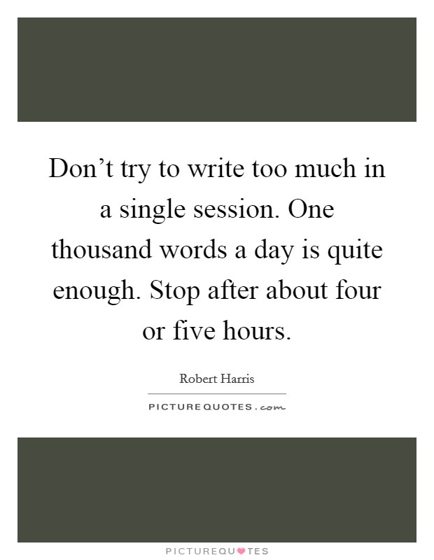 Don't try to write too much in a single session. One thousand words a day is quite enough. Stop after about four or five hours Picture Quote #1