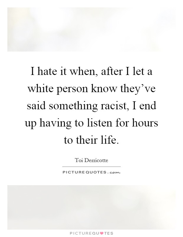 I hate it when, after I let a white person know they've said something racist, I end up having to listen for hours to their life Picture Quote #1