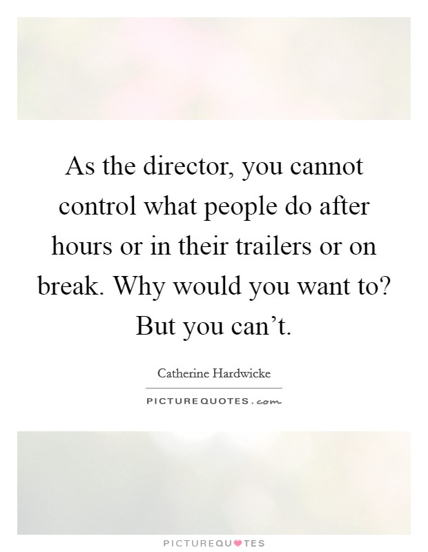 As the director, you cannot control what people do after hours or in their trailers or on break. Why would you want to? But you can't Picture Quote #1