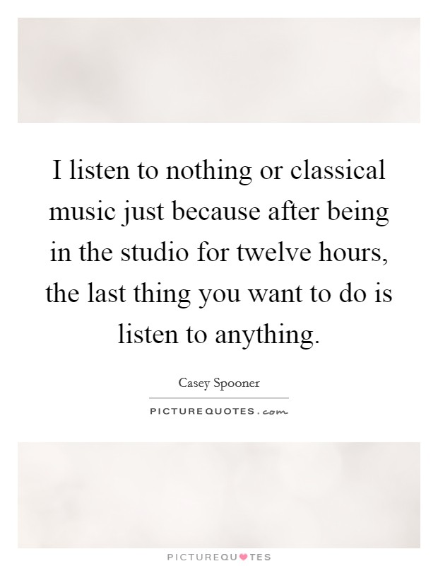I listen to nothing or classical music just because after being in the studio for twelve hours, the last thing you want to do is listen to anything Picture Quote #1