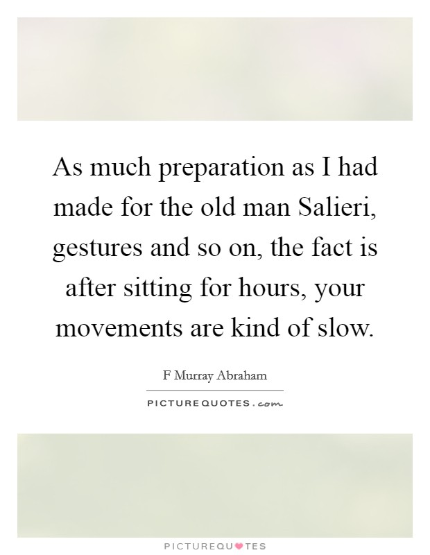 As much preparation as I had made for the old man Salieri, gestures and so on, the fact is after sitting for hours, your movements are kind of slow Picture Quote #1