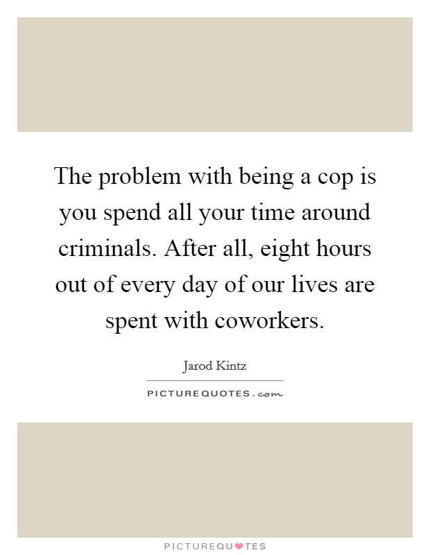 The problem with being a cop is you spend all your time around criminals. After all, eight hours out of every day of our lives are spent with coworkers Picture Quote #1