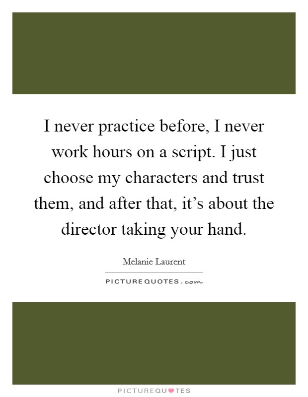 I never practice before, I never work hours on a script. I just choose my characters and trust them, and after that, it's about the director taking your hand Picture Quote #1