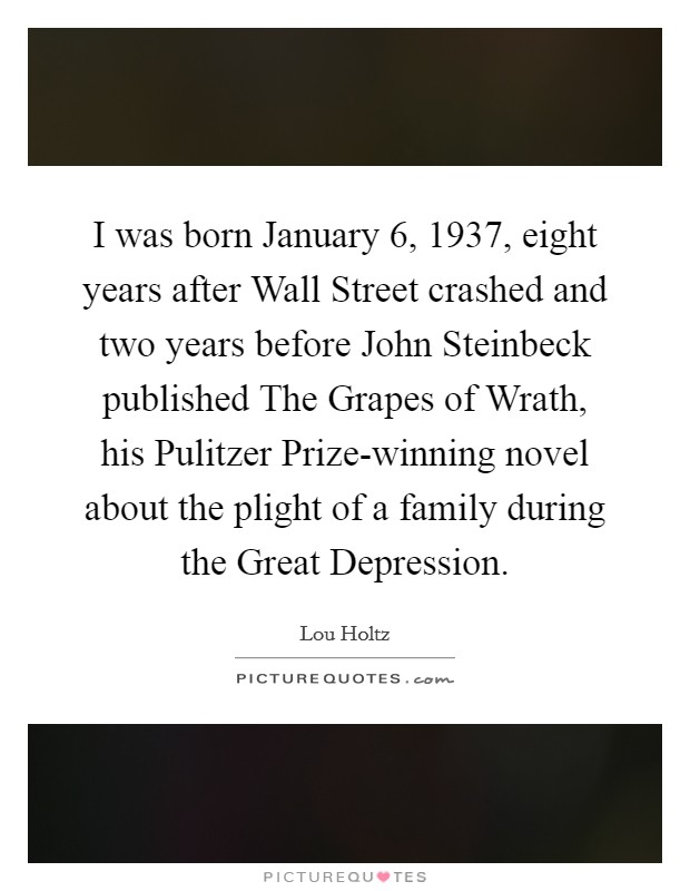I was born January 6, 1937, eight years after Wall Street crashed and two years before John Steinbeck published The Grapes of Wrath, his Pulitzer Prize-winning novel about the plight of a family during the Great Depression Picture Quote #1