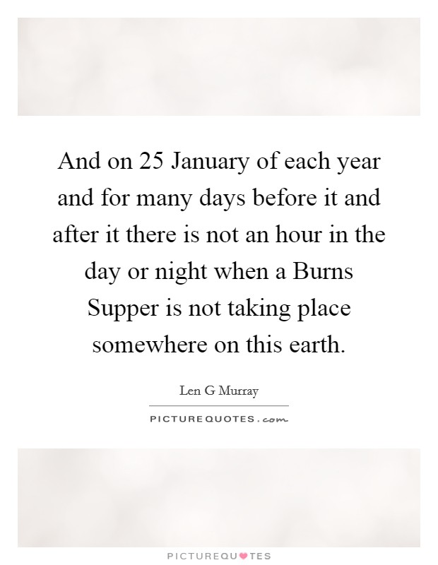 And on 25 January of each year and for many days before it and after it there is not an hour in the day or night when a Burns Supper is not taking place somewhere on this earth Picture Quote #1