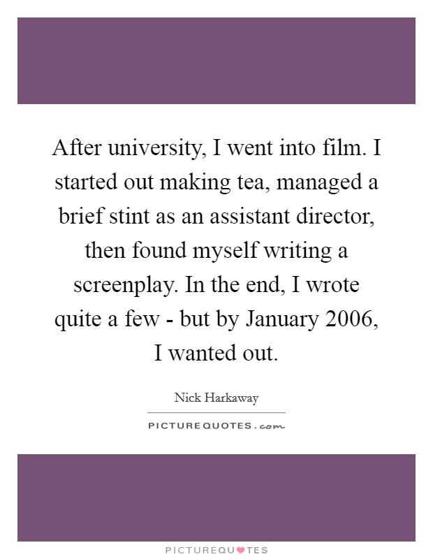 After university, I went into film. I started out making tea, managed a brief stint as an assistant director, then found myself writing a screenplay. In the end, I wrote quite a few - but by January 2006, I wanted out Picture Quote #1