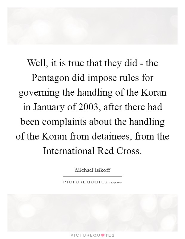 Well, it is true that they did - the Pentagon did impose rules for governing the handling of the Koran in January of 2003, after there had been complaints about the handling of the Koran from detainees, from the International Red Cross Picture Quote #1
