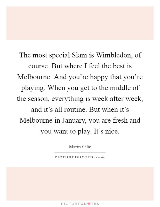 The most special Slam is Wimbledon, of course. But where I feel the best is Melbourne. And you're happy that you're playing. When you get to the middle of the season, everything is week after week, and it's all routine. But when it's Melbourne in January, you are fresh and you want to play. It's nice Picture Quote #1