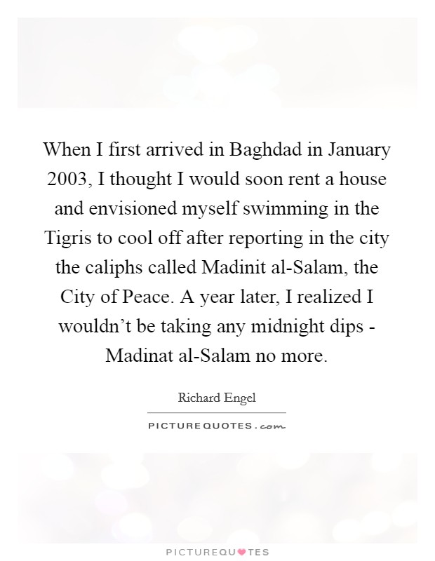 When I first arrived in Baghdad in January 2003, I thought I would soon rent a house and envisioned myself swimming in the Tigris to cool off after reporting in the city the caliphs called Madinit al-Salam, the City of Peace. A year later, I realized I wouldn't be taking any midnight dips - Madinat al-Salam no more Picture Quote #1