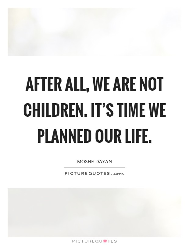 After all, we are not children. It's time we planned our life Picture Quote #1
