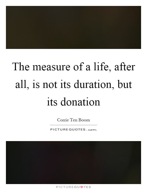 The measure of a life, after all, is not its duration, but its donation Picture Quote #1