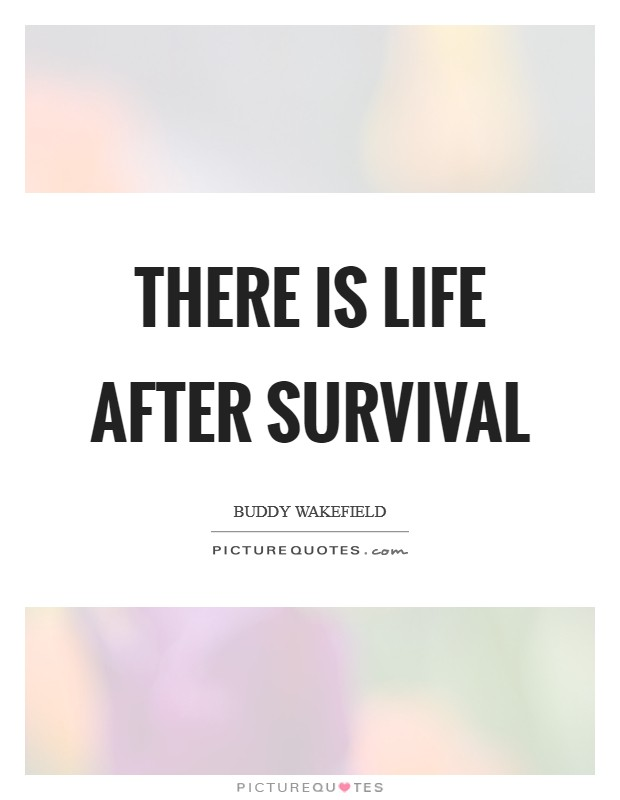 There is life after survival Picture Quote #1