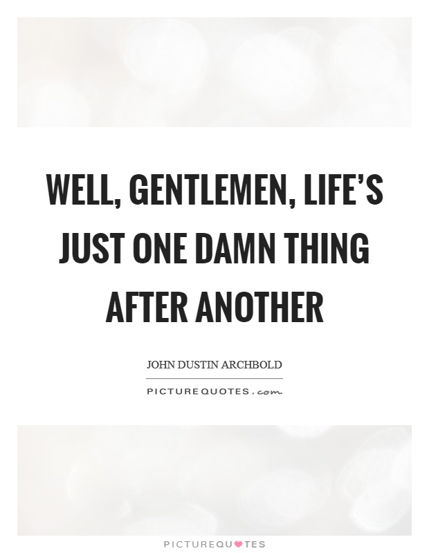Well, gentlemen, life's just one damn thing after another Picture Quote #1