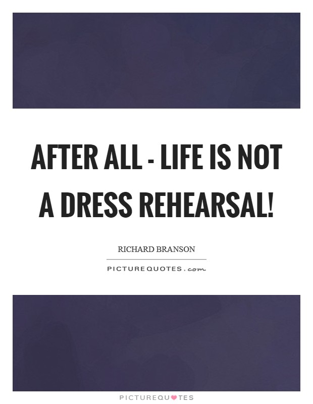 After all - life is not a dress rehearsal! Picture Quote #1