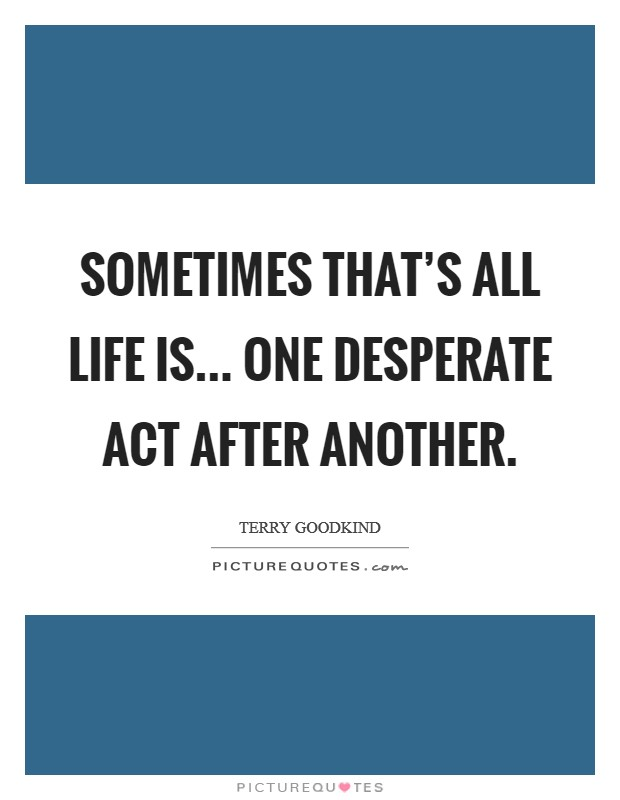 Sometimes that's all life is... One desperate act after another Picture Quote #1