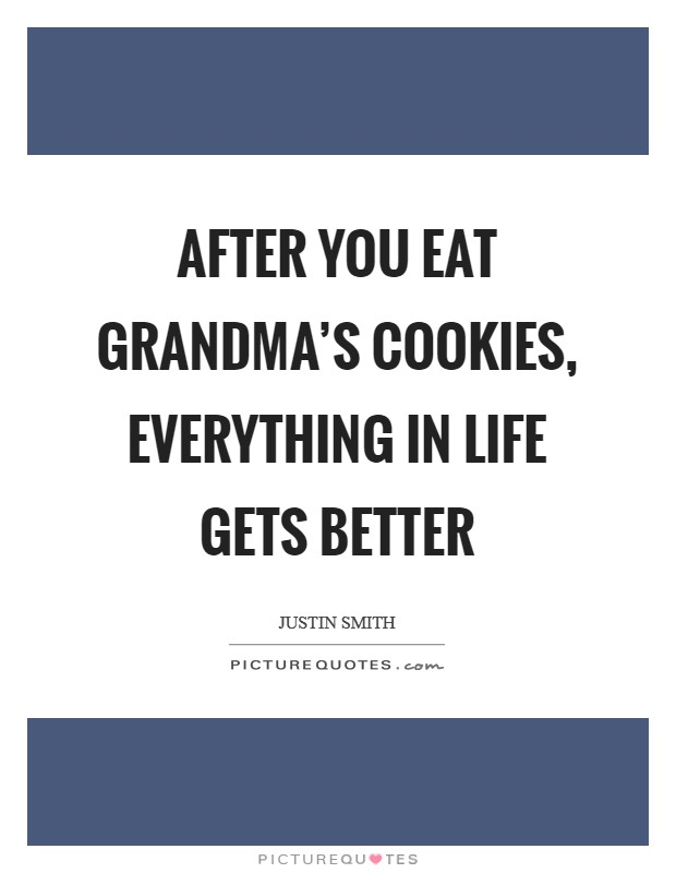 After you eat Grandma's cookies, everything in life gets better Picture Quote #1