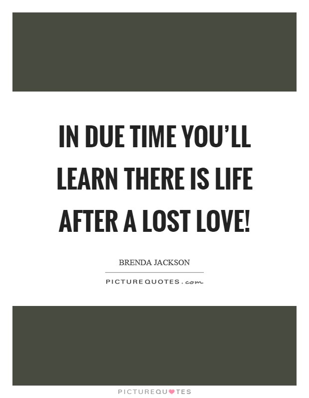 In due time you'll learn there is life after a lost love! Picture Quote #1