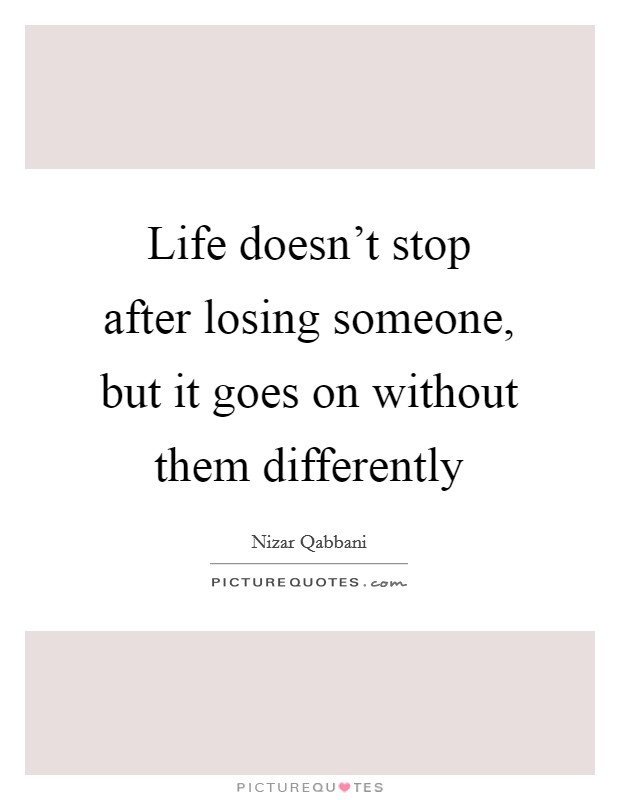 Life doesn't stop after losing someone, but it goes on without them differently Picture Quote #1