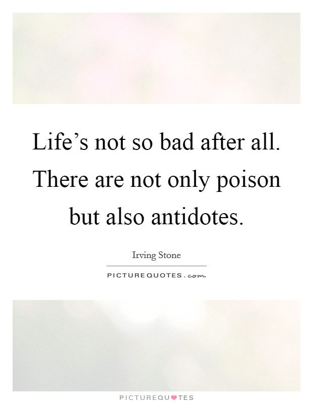 Life's not so bad after all. There are not only poison but also antidotes Picture Quote #1