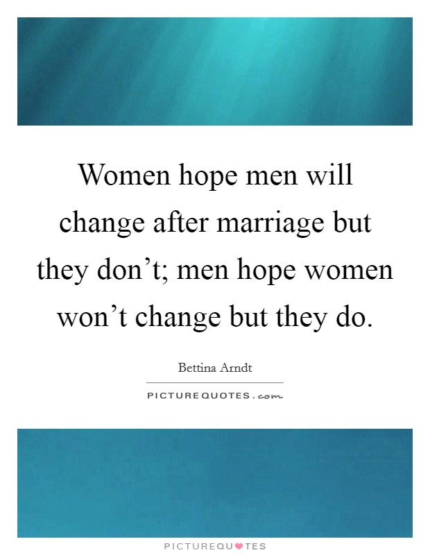 Women hope men will change after marriage but they don't; men hope women won't change but they do Picture Quote #1