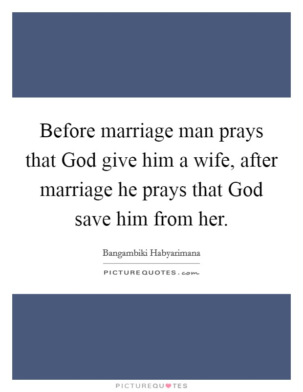 Before marriage man prays that God give him a wife, after marriage he prays that God save him from her Picture Quote #1