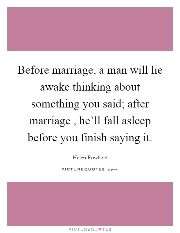 Before marriage, a man will lie awake thinking about something you said; after marriage , he'll fall asleep before you finish saying it Picture Quote #1
