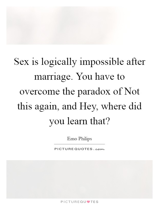 Sex is logically impossible after marriage. You have to overcome the paradox of Not this again, and Hey, where did you learn that? Picture Quote #1