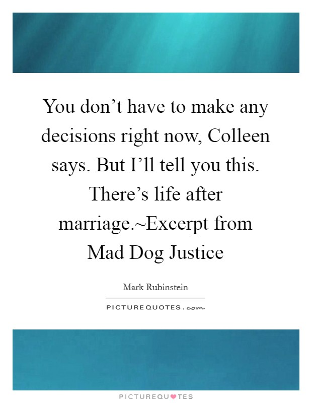 You don't have to make any decisions right now, Colleen says. But I'll tell you this. There's life after marriage.~Excerpt from Mad Dog Justice Picture Quote #1
