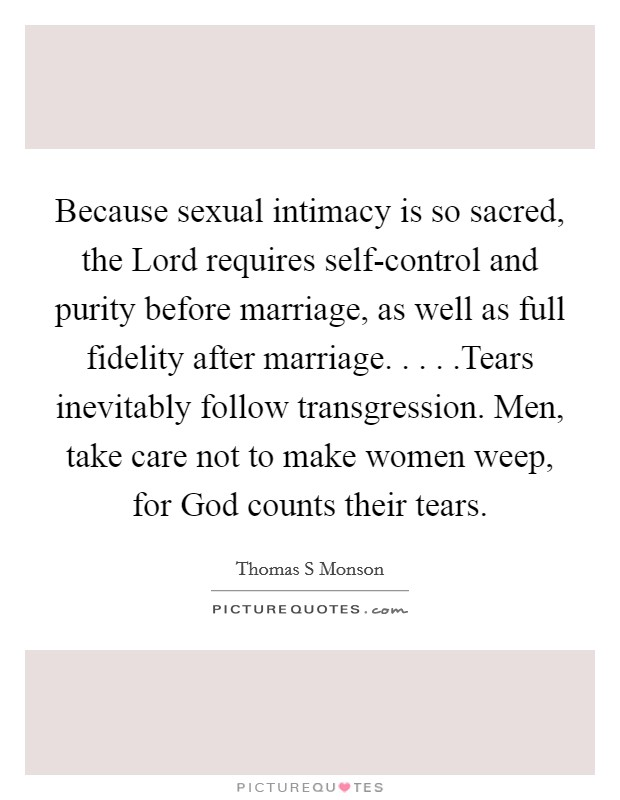 Because sexual intimacy is so sacred, the Lord requires self-control and purity before marriage, as well as full fidelity after marriage. . . . .Tears inevitably follow transgression. Men, take care not to make women weep, for God counts their tears Picture Quote #1