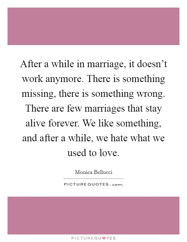 After a while in marriage, it doesn't work anymore. There is something missing, there is something wrong. There are few marriages that stay alive forever. We like something, and after a while, we hate what we used to love. Picture Quote #1