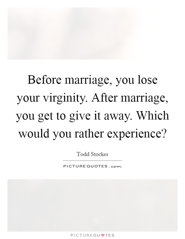 Before marriage, you lose your virginity. After marriage, you get to give it away. Which would you rather experience? Picture Quote #1