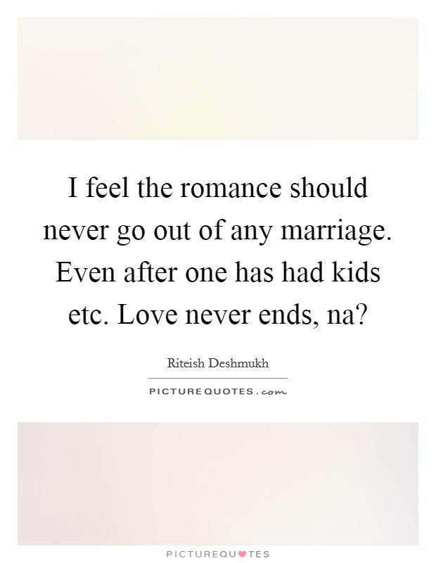 I feel the romance should never go out of any marriage. Even after one has had kids etc. Love never ends, na? Picture Quote #1