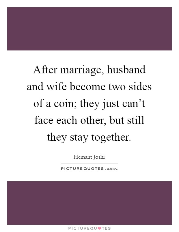 After marriage, husband and wife become two sides of a coin; they just can't face each other, but still they stay together Picture Quote #1
