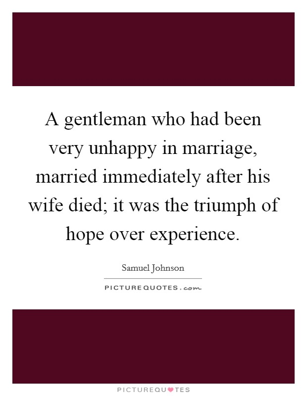 A gentleman who had been very unhappy in marriage, married immediately after his wife died; it was the triumph of hope over experience Picture Quote #1