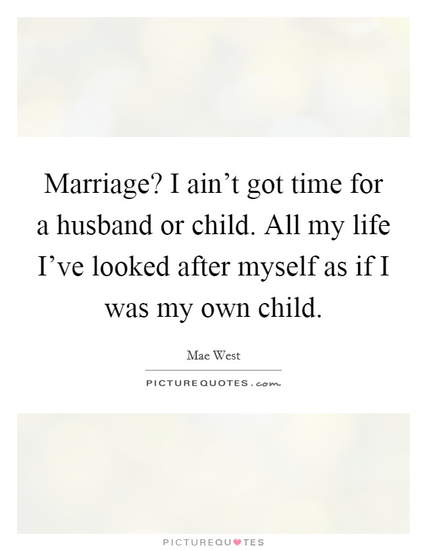 Marriage? I ain't got time for a husband or child. All my life I've looked after myself as if I was my own child Picture Quote #1